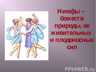 Нимфы – божеств природы, ее живительных и плодоносных сил Нимфы – божеств природ