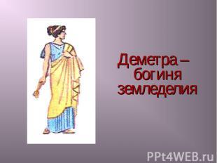 Деметра – богиня земледелия Деметра – богиня земледелия