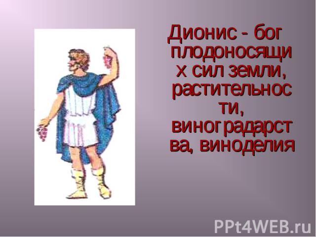 Дионис - бог плодоносящих сил земли, растительности, виноградарства, виноделия Дионис - бог плодоносящих сил земли, растительности, виноградарства, виноделия