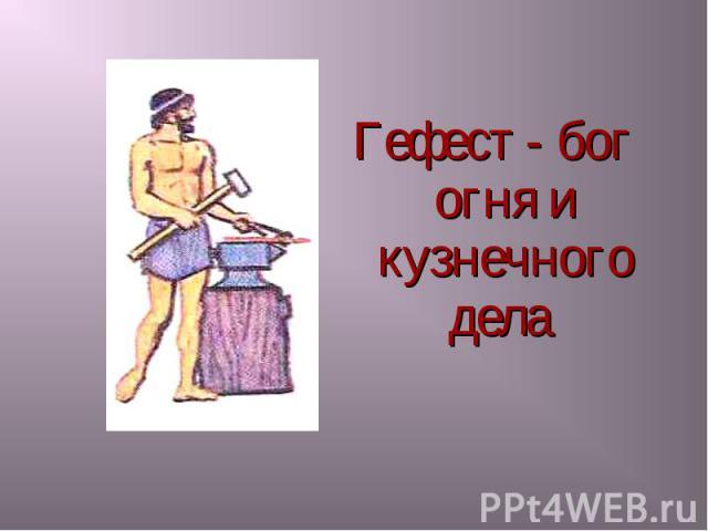 Гефест - бог огня и кузнечного дела Гефест - бог огня и кузнечного дела