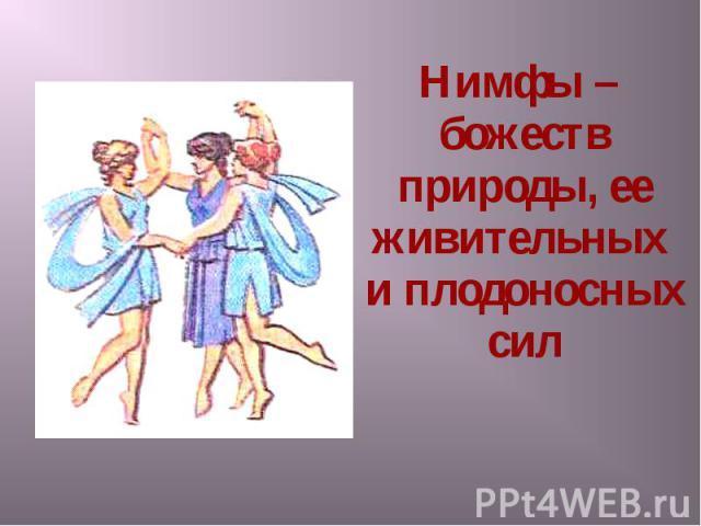 Нимфы – божеств природы, ее живительных и плодоносных сил Нимфы – божеств природы, ее живительных и плодоносных сил