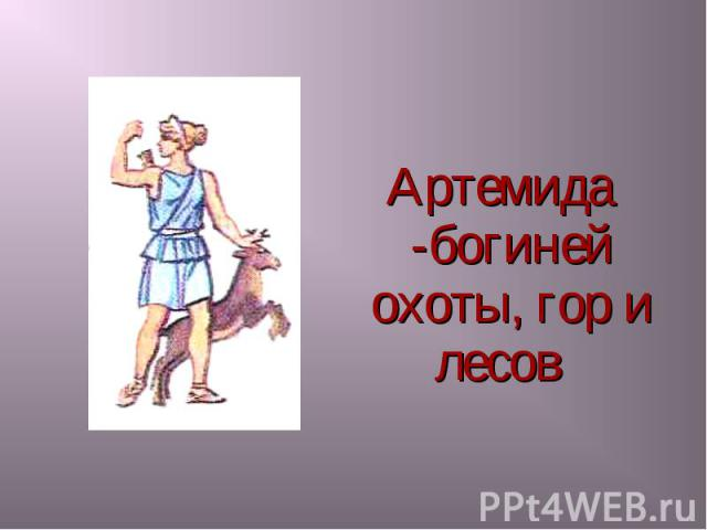 Артемида -богиней охоты, гор и лесов Артемида -богиней охоты, гор и лесов