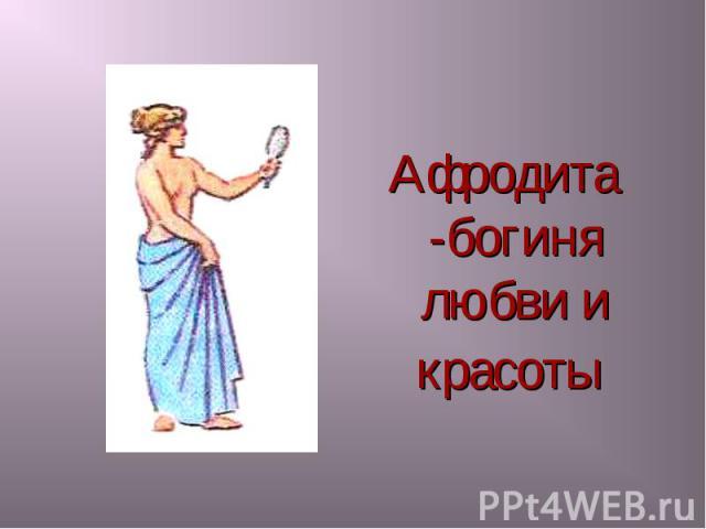 Афродита -богиня любви и красоты Афродита -богиня любви и красоты