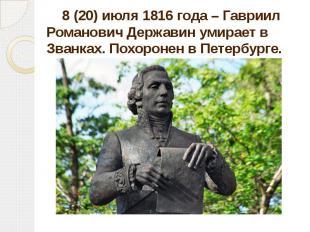 8 (20) июля 1816 года – Гавриил Романович Державин умирает в Званках. Похоронен