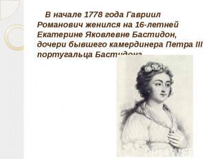 В начале 1778 года Гавриил Романович женился на 16-летней Екатерине Яковлевне Ба