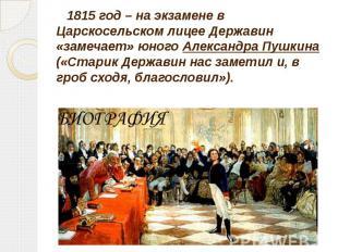 1815 год – на экзамене в Царскосельском лицее Державин «замечает» юного Александ