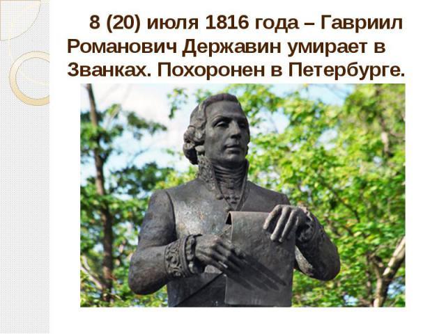 8 (20) июля 1816 года – Гавриил Романович Державин умирает в Званках. Похоронен в Петербурге. 8 (20) июля 1816 года – Гавриил Романович Державин умирает в Званках. Похоронен в Петербурге.