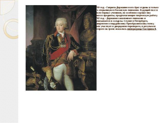 1759 год – Гаврила Державин и его брат отданы в только что открывшуюся Казанскую гимназию. Будущий поэт в числе первых учеников, но особенно хорошо ему даются предметы, предполагающие творческую работу. 1762 год – Державин заканчивает гимназию и зап…