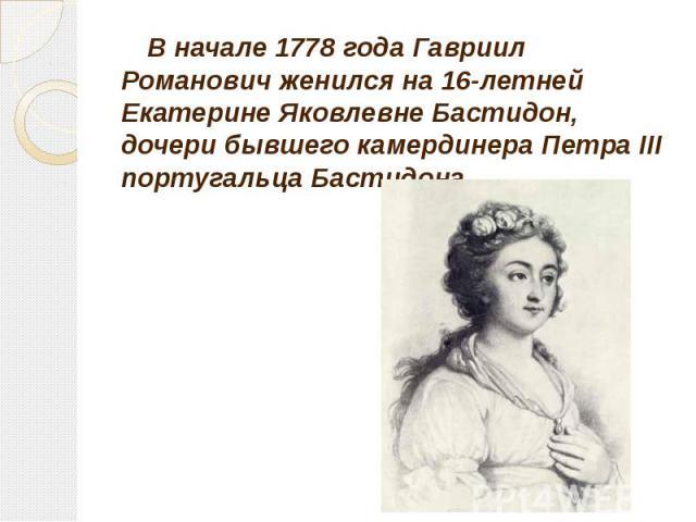 В начале 1778 года Гавриил Романович женился на 16-летней Екатерине Яковлевне Бастидон, дочери бывшего камердинера Петра III португальца Бастидона. В начале 1778 года Гавриил Романович женился на 16-летней Екатерине Яковлевне Бастидон, дочери бывшег…
