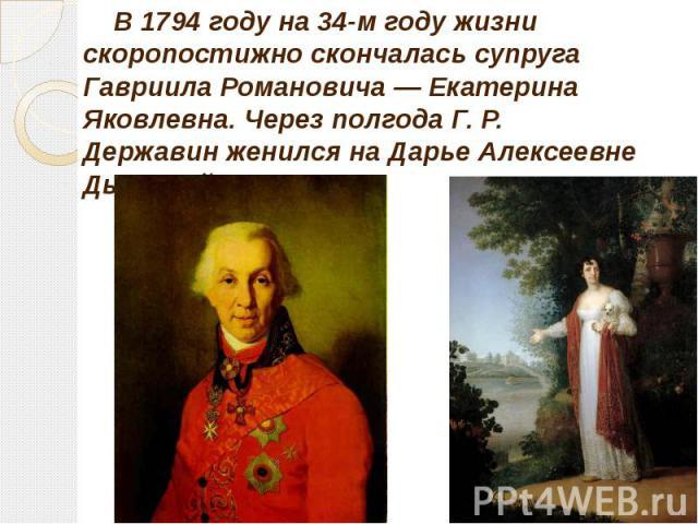 В 1794 году на 34-м году жизни скоропостижно скончалась супруга Гавриила Романовича — Екатерина Яковлевна. Через полгода Г. Р. Державин женился на Дарье Алексеевне Дьяковой. В 1794 году на 34-м году жизни скоропостижно скончалась супруга Гавриила Ро…