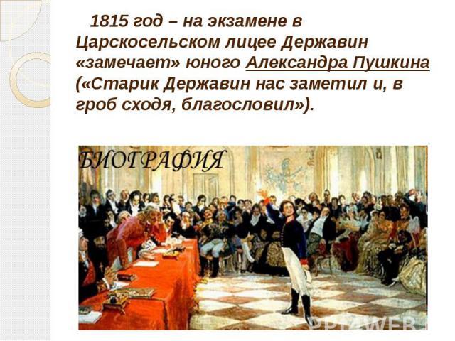 1815 год – на экзамене в Царскосельском лицее Державин «замечает» юного Александра Пушкина («Старик Державин нас заметил и, в гроб сходя, благословил»). 1815 год – на экзамене в Царскосельском лицее Державин «замечает» юного Александра Пушкина («Ста…