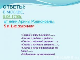 ОТВЕТЫ: В МОСКВЕ, 6.06 1799г, от няни Арины Родионовны, 5 и 1не закончил