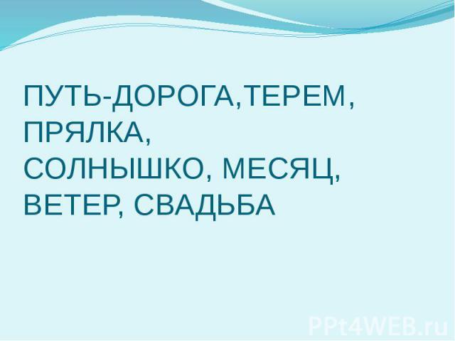 ПУТЬ-ДОРОГА,ТЕРЕМ, ПРЯЛКА, СОЛНЫШКО, МЕСЯЦ, ВЕТЕР, СВАДЬБА