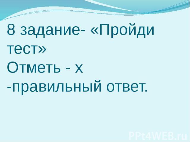 8 задание- «Пройди тест» Отметь - х -правильный ответ.