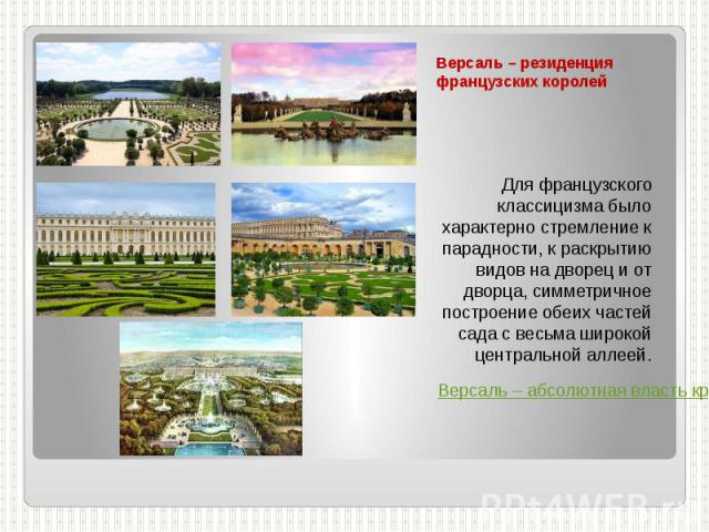 Версаль – резиденция французских королей Для французского классицизма было характерно стремление к парадности, к раскрытию видов на дворец и от дворца, симметричное построение обеих частей сада с весьма широкой центральной аллеей. Версаль – абсолютн…