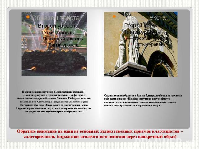 Обратите внимание на один из основных художественных приемов классицистов – аллегоричность (отражение отвлеченного понятия через конкретный образ) В основе самого крупного Петергофского фонтана – «Самсон, разрывающий пасть льва» - миф о герое ветхоз…