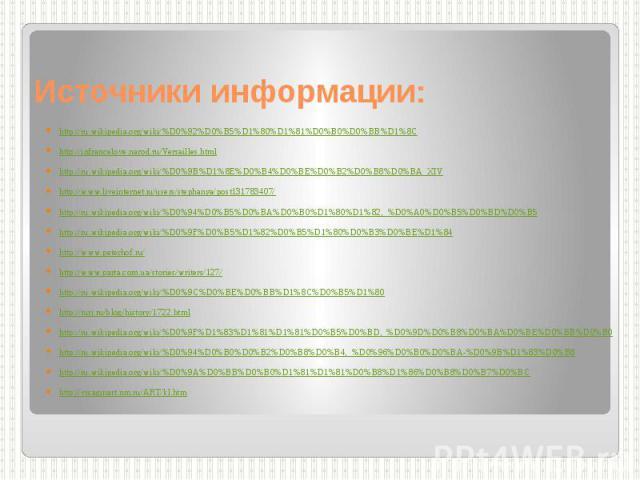 Источники информации: http://ru.wikipedia.org/wiki/%D0%92%D0%B5%D1%80%D1%81%D0%B0%D0%BB%D1%8C http://infrancelove.narod.ru/Versailles.html http://ru.wikipedia.org/wiki/%D0%9B%D1%8E%D0%B4%D0%BE%D0%B2%D0%B8%D0%BA_XIV http://www.liveinternet.ru/users/s…
