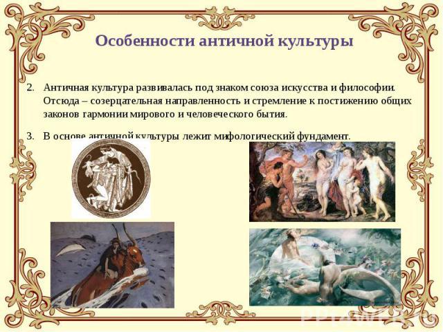 Античная культура развивалась под знаком союза искусства и философии. Отсюда – созерцательная направленность и стремление к постижению общих законов гармонии мирового и человеческого бытия. Античная культура развивалась под знаком союза искусства и …