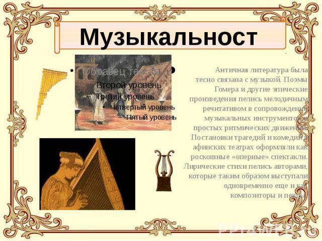 Античная литература была тесно связана с музыкой. Поэмы Гомера и другие эпические произведения пелись мелодичным речитативом в сопровождении музыкальных инструментов и простых ритмических движений. Постановки трагедий и комедий в афинских театрах оф…