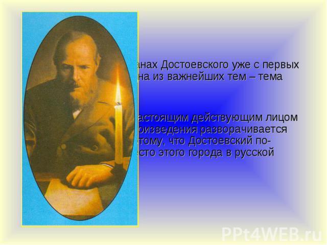 Во всех почти романах Достоевского уже с первых страниц вводится одна из важнейших тем – тема Петербурга. Во всех почти романах Достоевского уже с первых страниц вводится одна из важнейших тем – тема Петербурга. Город становится настоящим действующи…