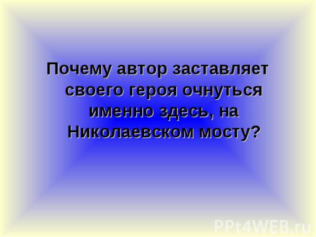 Почему автор заставляет своего героя очнуться именно здесь, на Николаевском мосту? Почему автор заставляет своего героя очнуться именно здесь, на Николаевском мосту?