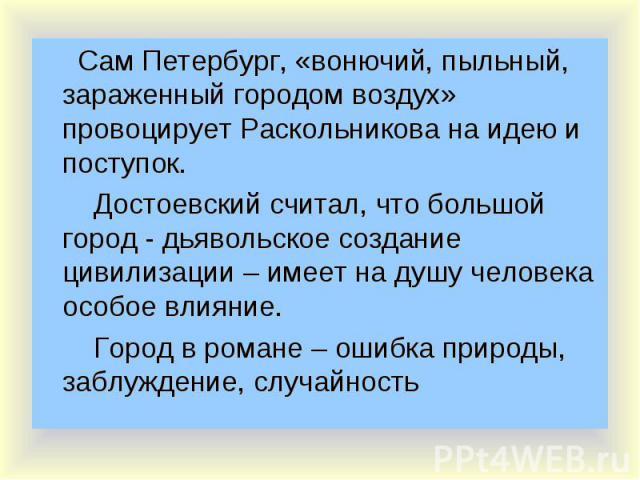 Сам Петербург, «вонючий, пыльный, зараженный городом воздух» провоцирует Раскольникова на идею и поступок. Сам Петербург, «вонючий, пыльный, зараженный городом воздух» провоцирует Раскольникова на идею и поступок. Достоевский считал, что большой гор…