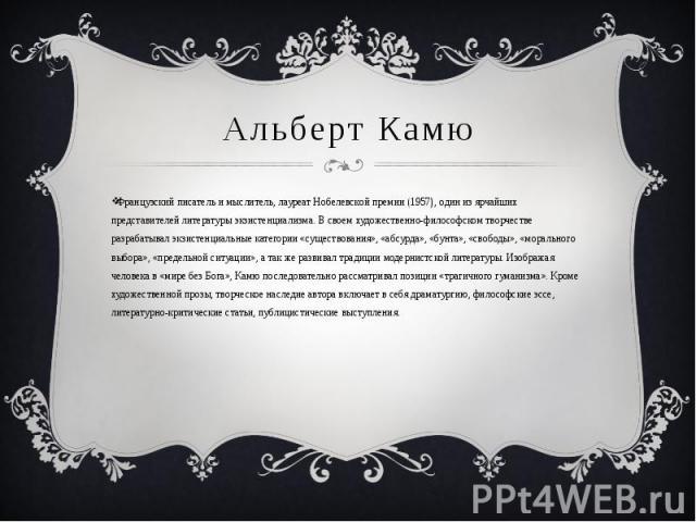 Альберт Камю Французский писатель и мыслитель, лауреат Нобелевской премии (1957), один из ярчайших представителей литературы экзистенциализма. В своем художественно-философском творчестве разрабатывал экзистенциальные категории «существования», «абс…