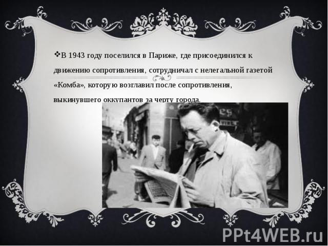 В 1943 году поселился в Париже, где присоединился к движению сопротивления, сотрудничал с нелегальной газетой «Комба», которую возглавил после сопротивления, выкинувшего оккупантов за черту города. В 1943 году поселился в Париже, где присоединился к…
