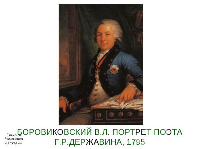 БОРОВИКОВСКИЙ В.Л. ПОРТРЕТ ПОЭТА Г.Р.ДЕРЖАВИНА, 1795