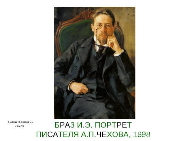 БРАЗ И.Э. ПОРТРЕТ ПИСАТЕЛЯ А.П.ЧЕХОВА, 1898