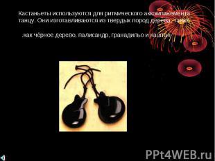 Кастаньеты используются для ритмического аккомпанемента танцу. Они изготавливают