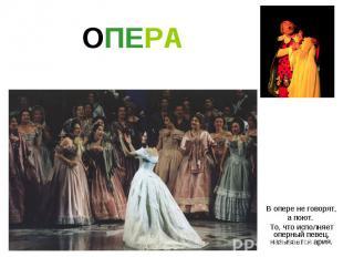 ОПЕРА В опере не говорят, а поют. То, что исполняет оперный певец, называется ар