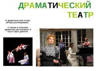 ДРАМАТИЧЕСКИЙ ТЕАТР В драматическом театре актеры разговаривают. О героях и собы