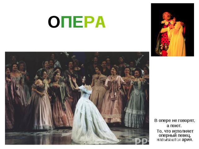 ОПЕРА В опере не говорят, а поют. То, что исполняет оперный певец, называется ария.