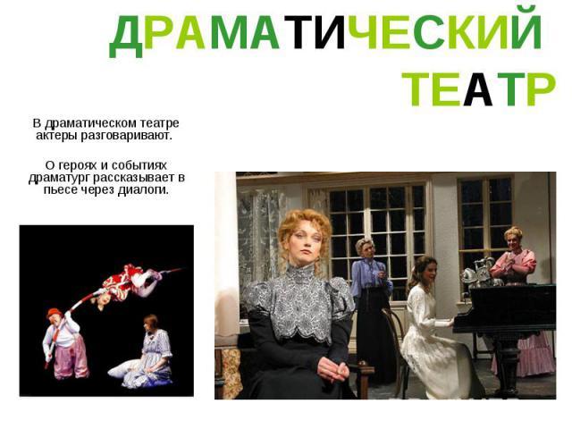 ДРАМАТИЧЕСКИЙ ТЕАТР В драматическом театре актеры разговаривают. О героях и событиях драматург рассказывает в пьесе через диалоги.