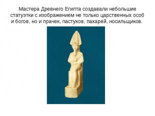 Мастера Древнего Египта создавали небольшие статуэтки с изображением не только ц