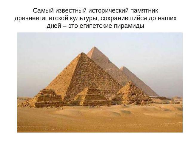Самый известный исторический памятник древнеегипетской культуры, сохранившийся до наших дней – это египетские пирамиды