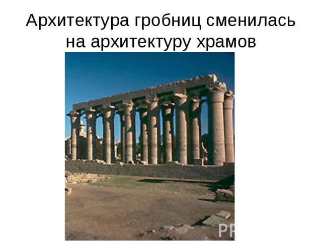 Архитектура гробниц сменилась на архитектуру храмов