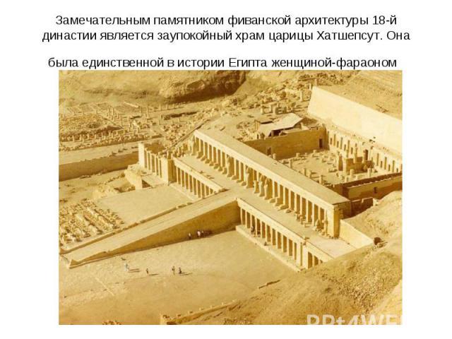 Замечательным памятником фиванской архитектуры 18-й династии является заупокойный храм царицы Хатшепсут. Она была единственной в истории Египта женщиной-фараоном