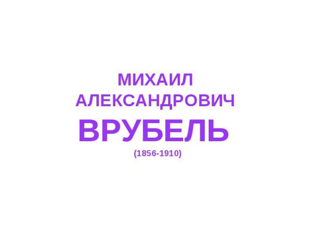 МИХАИЛ АЛЕКСАНДРОВИЧ ВРУБЕЛЬ (1856-1910)