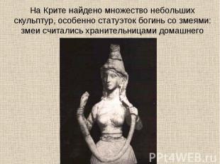 На Крите найдено множество небольших скульптур, особенно статуэток богинь со зме