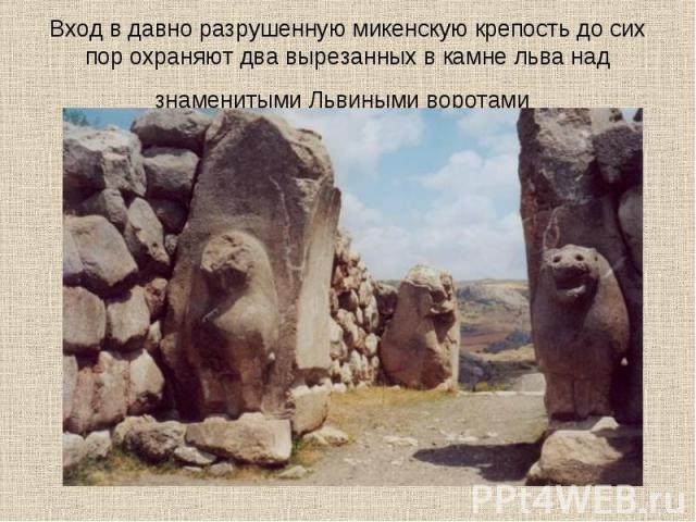 Вход в давно разрушенную микенскую крепость до сих пор охраняют два вырезанных в камне льва над знаменитыми Львиными воротами