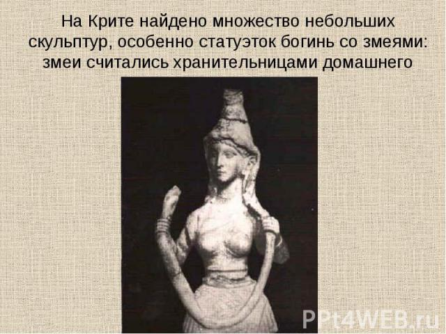 На Крите найдено множество небольших скульптур, особенно статуэток богинь со змеями: змеи считались хранительницами домашнего очага
