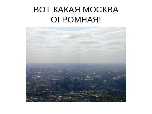 ВОТ КАКАЯ МОСКВА ОГРОМНАЯ!
