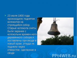23 июля 1900 года происходило поднятие колоколов на строящийся собор. Старые кол