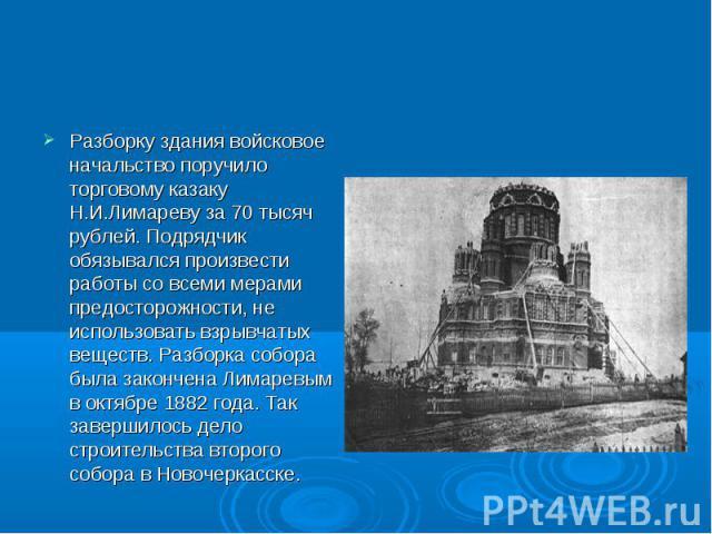 Разборку здания войсковое начальство поручило торговому казаку Н.И.Лимареву за 70 тысяч рублей. Подрядчик обязывался произвести работы со всеми мерами предосторожности, не использовать взрывчатых веществ. Разборка собора была закончена Лимаревым в о…