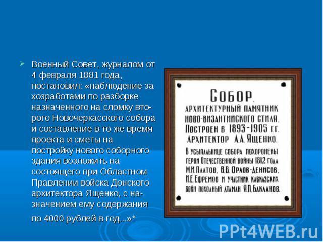 Военный Совет, журналом от 4 февраля 1881 года, постановил: «наблюдение за хозработами по разборке назначенного на сломку второго Новочеркасского собора и составление в то же время проекта и сметы на постройку нового соборного здания возложить …