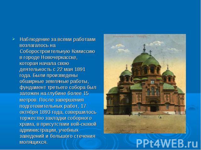 Наблюдение за всеми работами возлагалось на Соборостроительную Комиссию в городе Новочеркасске, которая начала свою деятельность с 22 мая 1891 года. Были произведены обширные земляные работы, фундамент третьего собора был заложен на глубине более 15…