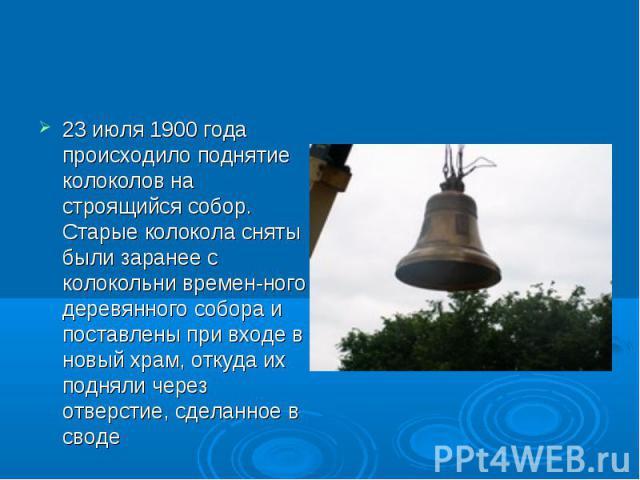 23 июля 1900 года происходило поднятие колоколов на строящийся собор. Старые колокола сняты были заранее с колокольни временного деревянного собора и поставлены при входе в новый храм, откуда их подняли через отверстие, сделанное в своде