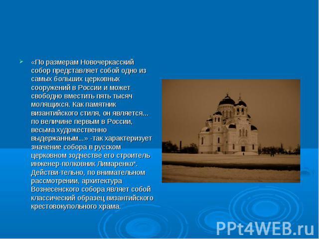«По размерам Новочеркасский собор представляет собой одно из самых больших церковных сооружений в России и может свободно вместить пять тысяч молящихся. Как памятник византийского стиля, он является... по величине первым в России, весьма художествен…